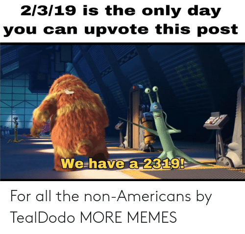 Dank, Memes, and Target: 213/19 is the only day  you can upvote this post  We-have a-2329 For all the non-Americans by TealDodo MORE MEMES