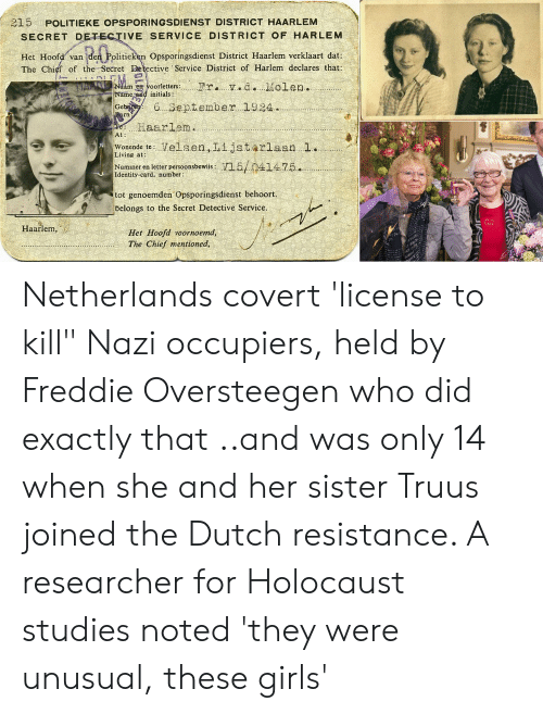 """Girls, Holocaust, and Netherlands: 215 POLITIEKE OPSPORINGSDIENST DISTRICT HAARLEM  SECRET DETECTIVE SERVICE DISTRICT OF HARLEM  Het Hoofd van den Politieken Opsporingsdienst District Haarlem verklaart dat  The Chief of the Secret Detective Service District of Harlem declares that:  Fr. v.d.Molen.  Naam en voorletters:  Name and initials:  Geb  6. 3eptember 1924.  orn  e Haarlem..  At:  Velsen,Lijstorlaan 1  Wonende te:  Living at:  Numiner en letter persoonsbewijs: V15/041475.  Identity-card, number:  tot genoemden Opsporingsdienst behoort.  belongs to the Secret Detective Service.  Haarlem,  Het Hoofd voornoemd,  The Chief mentioned,  89 Netherlands covert 'license to kill"""" Nazi occupiers, held by Freddie Oversteegen who did exactly that ..and was only 14 when she and her sister Truus joined the Dutch resistance. A researcher for Holocaust studies noted 'they were unusual, these girls'"""