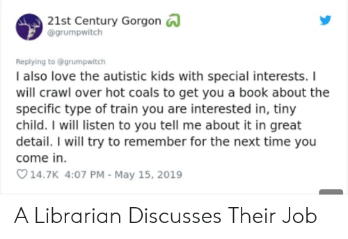 Love, Book, and Kids: 21st Century Gorgon  @grumpwitch  Replying to @grumpwitch  I also love the autistic kids with special interests. I  will crawl over hot coals to get you a book about the  specific type of train you are interested in, tiny  child. I will listen to you tell me about it in great  detail. I will try to remember for the next time you  come in  14.7K 4:07 PM - May 15, 2019 A Librarian Discusses Their Job