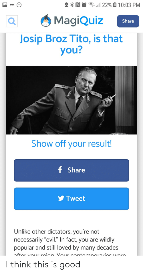 """Good, Evil, and Josip Broz Tito: 22% 0 10:03 PM  NO  MagiQuiz  Share  Josip Broz Tito, is that  you?  Show off your result!  f Share  Tweet  Unlike other dictators, you're not  necessarily """"evil."""" In fact, you are wildly  popular and still loved by many decades  OIr roion Vour cortomnOrarioe WOro  nftor I think this is good"""