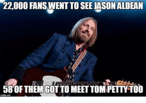 Memes, Petty, and 🤖: 22,000 FANS WENT TO SEE JASON ALDEAN  65  58 OF THEM GOT TO MEET TOM PETTY-TOO