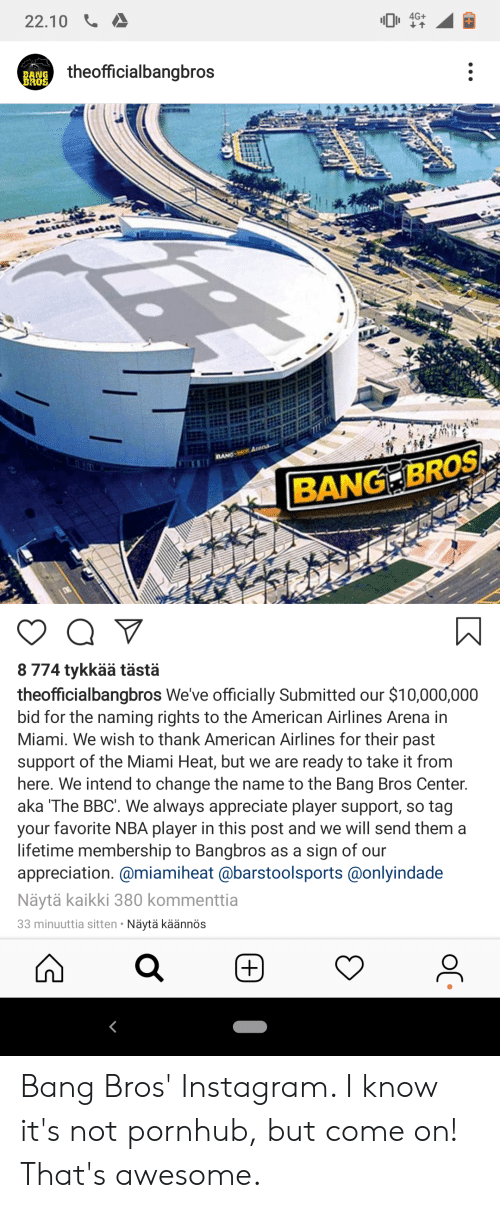 Instagram, Miami Heat, and Nba: 22.10  4G+  theofficialbangbros  BANG  BROS  Anena  BANG  BANG BROS  8 774 tykkää tästä  theofficialbangbros We've officially Submitted our $10,000,000  bid for the naming rights to the American Airlines Arena in  Miami. We wish to thank American Airlines for their past  support of the Miami Heat, but we are ready to take it from  here. We intend to change the name to the Bang Bros Center.  aka The BBC'. We always appreciate player support, so tag  your favorite NBA player in this post and we will send them a  lifetime membership to Bangbros as a sign of our  appreciation. @miamiheat @barstoolsports@onlyindade  Näytä kaikki 380 kommenttia  33 minuuttia sitten Näytä käännös  (+) Bang Bros' Instagram. I know it's not pornhub, but come on! That's awesome.