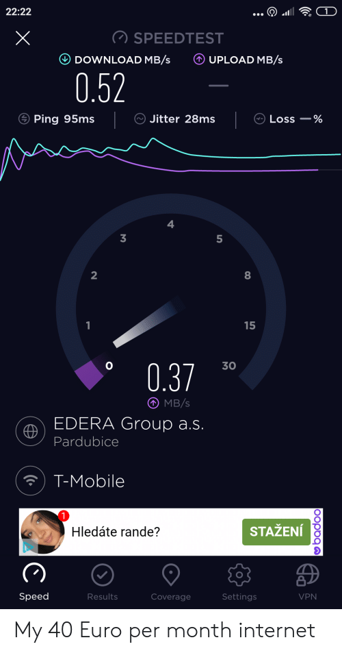 Internet, T-Mobile, and Euro: 22:22  SPEEDTEST  UPLOAD MB/s  DOWNLOAD MB/s  0.52  Ping 95ms  Jitter 28ms  Loss %  3  2  15  1  30  0.37  MB/s  EDERA Group a.s.  Pardubice  T-Mobile  1  Hledáte rande?  STAŽENÍ  Speed  Settings  Results  Coverage  VPN  oopoqa My 40 Euro per month internet