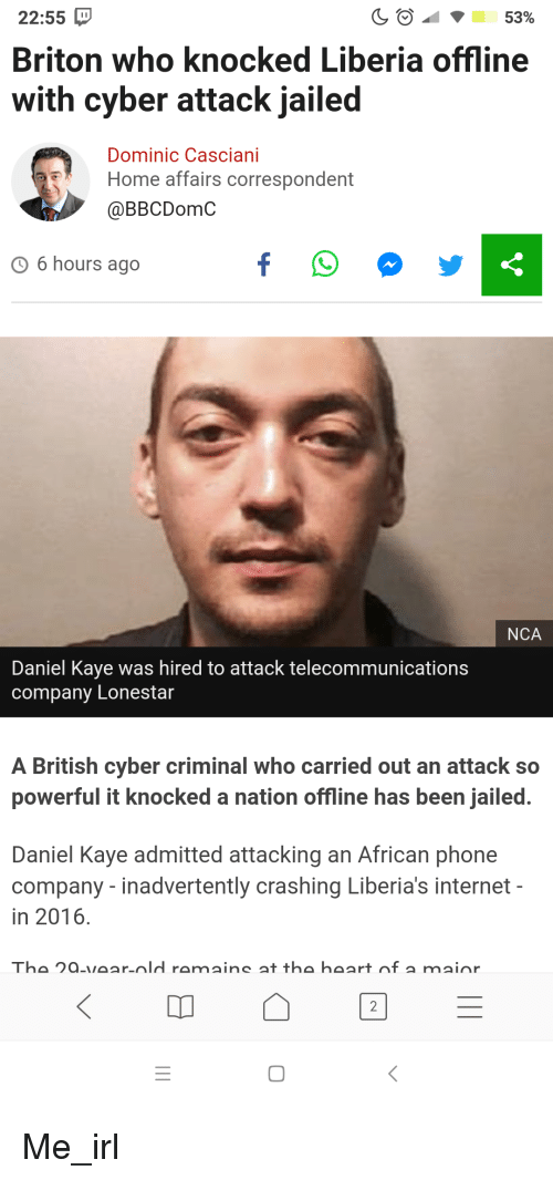 Internet, Phone, and Heart: 22:55  Briton who knocked Liberia offline  with cyber attack jailed  53%  Dominic Casciani  Home affairs correspondent  @BBCDomC  6 hours ago  NCA  Daniel Kaye was hired to attack telecommunications  company Lonestar  A British cyber criminal who carried out an attack so  powerful it knocked a nation offline has been jailed  Daniel Kaye admitted attacking an African phone  company - inadvertently crashing Liberia's internet  in 2016  The 2a-vear-old ramains at the heart of a mainr