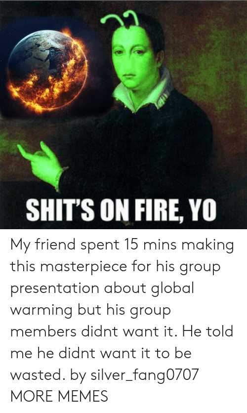 Dank, Fire, and Global Warming: 22  SHIT'S ON FIRE, YO My friend spent 15 mins making this masterpiece for his group presentation about global warming but his group members didnt want it. He told me he didnt want it to be wasted. by silver_fang0707 MORE MEMES