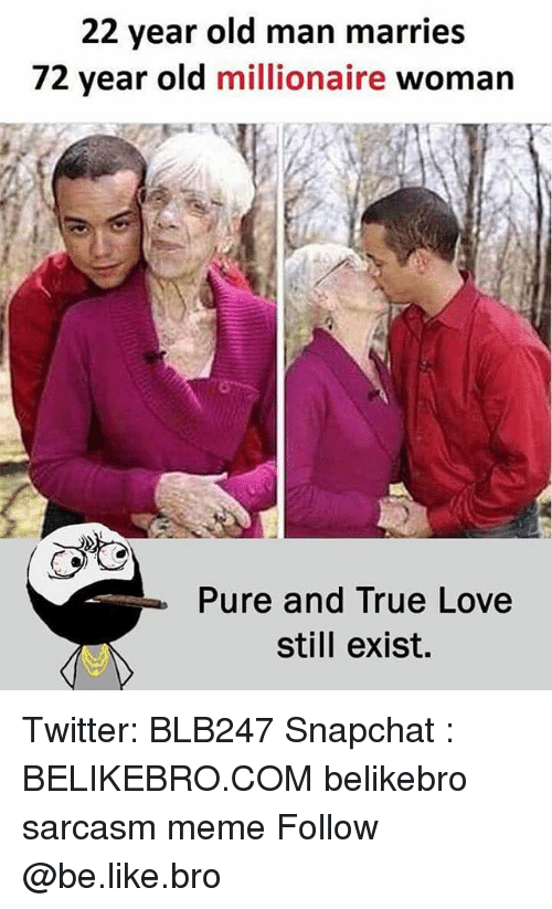Be Like, Love, and Meme: 22 year old man marries  72 year old millionaire woman  Pure and True Love  still exist. Twitter: BLB247 Snapchat : BELIKEBRO.COM belikebro sarcasm meme Follow @be.like.bro