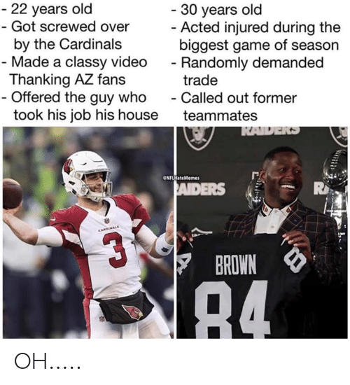 Cardinals, Game, and House: 22 years old  Got screwed over  by the Cardinals  30 years old  Acted injured during the  biggest game of season  Randomly demanded  trade  - Made a classy video  Thanking AZ fans  Offered the guy whoCalled out former  took his job his house teammates  NFLHateMemes  ADERS  BROWN OH.....