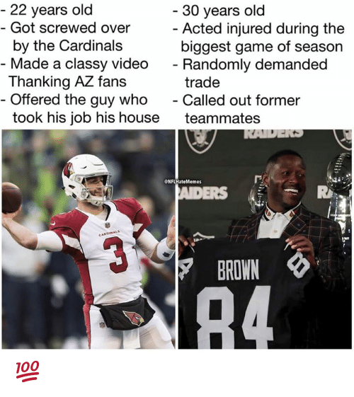 Nfl, Cardinals, and Game: 22 years old  Got screwed over  by the Cardinals  30 years old  Acted injured during the  biggest game of season  - Made a classy video  - Randomly demanded  Thanking AZ fans  Offered the guy who - Called out former  took his job his house teammates  trade  ONFLHateMemes  ERS  CARDINALS  BROWN 💯