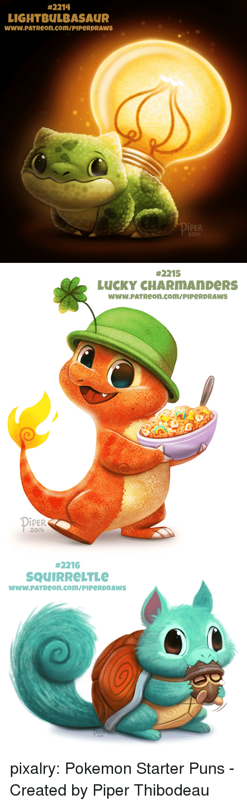 Pokemon, Puns, and Tumblr:  #2214  LIGHTBULBASAUR  www.PATReon.com/PIPeRDRAWS  İPER  201S   #2215  LUCKY CHARMAnDeRS  WWW.PATReon.com/PIPeRDRAWS  İPER  201S   #2216  SQUIRReLTLe  wwW.PATReon.com/PIPeRDRAWS pixalry:  Pokemon Starter Puns - Created by Piper Thibodeau