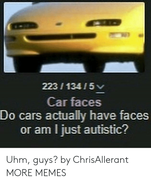 Cars, Dank, and Memes: 22313415  Car faces  Do cars actually have faces  or am I just autistic? Uhm, guys? by ChrisAllerant MORE MEMES