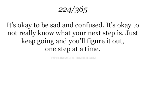 Confused, Tumblr, and Okay: 224/365  It's okay to be sad and confused. It's okay to  not really know what your next step is. Just  keep going and you'll figure it out,  one step at a time.  TYPELIKEAGIRL.TUMBLR.COM