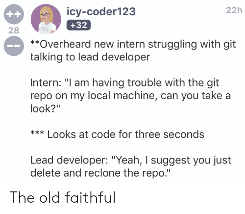 "Yeah, Old, and Programmer Humor: 22h  0ICy-coder123  +32  28  **Overheard new intern struggling with git  talking to lead developer  Intern: ""I am having trouble with the git  repo on my local machine, can you take a  look?""  *Looks at code for three seconds  Lead developer: ""Yeah, I suggest you just  delete and reclone the repo."" The old faithful"