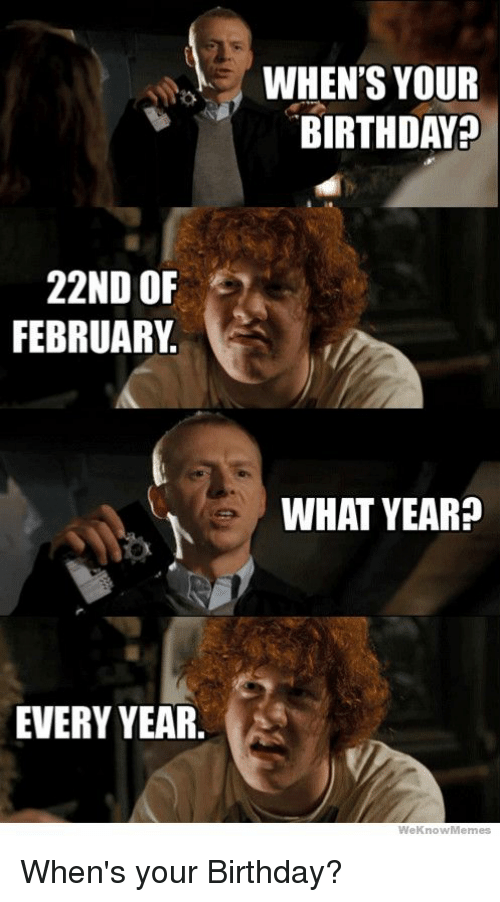 Birthday, Funny, and Memes: 22ND OF  FEBRUARY  EVERY YEAR.  WHEN'S YOUR  BIRTHDAY  WHAT YEAR?  WeKnowy Memes When's your Birthday?