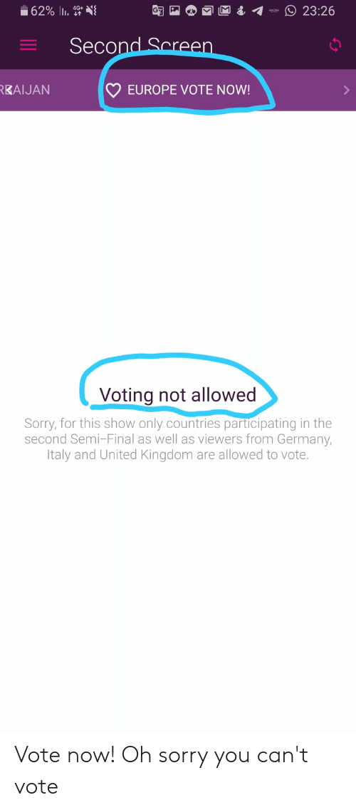 Sorry, Europe, and Germany: 23:26  Second Screen  EUROPE VOTE NOW!  KAIJAN  Voting not allowed  Sorry, for this show only countries participating in the  second Semi-Final as well as viewers from Germany,  Italy and United Kingdom are allowed to vote. Vote now! Oh sorry you can't vote