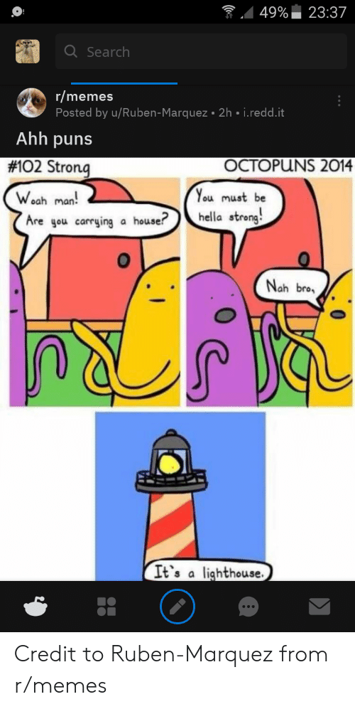 Memes, Puns, and House: 23:37  49%  Q Search  r/memes  Posted by u/Ruben-Marquez 2h i.redd.it  Ahh puns  OCTOPUNS 2014  #102 Strong  You must be  Woah  man  hella strong  Are you carrying a house?  Nah bro  It's a lighthouse. Credit to Ruben-Marquez from r/memes