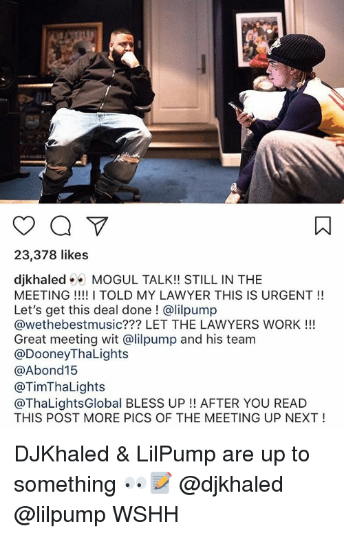 Bless Up, Lawyer, and Memes: 23,378 likes  djkhaled MOGUL TALK!! STILL IN THE  MEETING TOLD MY LAWYER THIS IS URGENT!!  Let's get this deal done ! @lilpump  @wethebestmusic??? LET THE LAWYERS WORK !!!  Great meeting wit @lilpump and his team  @DooneyThaLights  @Abond15  @TimThaLights  @ThaLightsGlobal BLESS UP!! AFTER YOU READ  THIS POST MORE PICS OF THE MEETING UP NEXT! DJKhaled & LilPump are up to something 👀📝 @djkhaled @lilpump WSHH