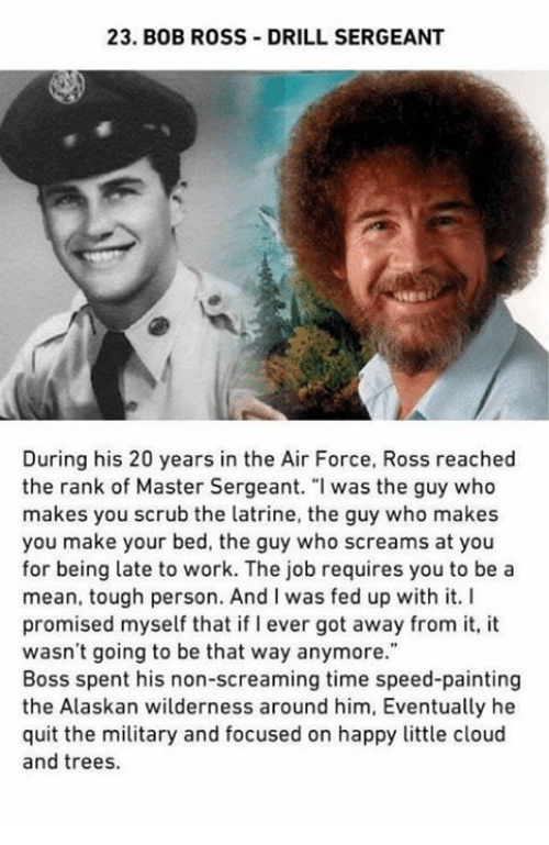 "Work, Air Force, and Bob Ross: 23. BOB ROSS DRILL SERGEANT  During his 20 years in the Air Force, Ross reached  the rank of Master Sergeant. ""I was the guy who  makes you scrub the latrine, the guy who makes  you make your bed, the guy who screams at you  for being late to work. The job requires you to be a  mean, tough person. And I was fed up with it. I  promised myself that if I ever got away from it, it  wasn't going to be that way anymore.""  Boss spent his non-screaming time speed-painting  the Alaskan wilderness around him, Eventually he  quit the military and focused on happy little cloud  and trees."