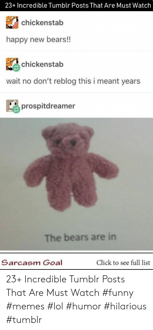 Click, Funny, and Lol: 23+ Incredible Tumblr Posts That Are Must Watch  chickenstab  happy new bears!!  chickenstab  wait no don't reblog this i meant years  prospitdreamer  The bears are in  Sarcasm Goal  Click to see full list 23+ Incredible Tumblr Posts That Are Must Watch #funny #memes #lol #humor #hilarious #tumblr