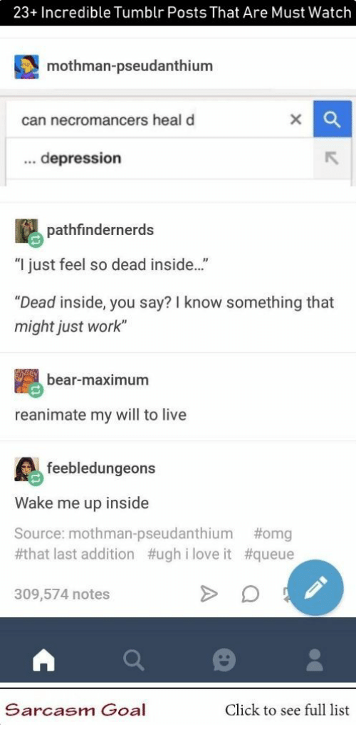 """Click, Love, and Omg: 23+ Incredible Tumblr Posts That Are Must Watch  mothman-pseudanthium  can necromancers heal d  ... depression  pathfindernerds  """"I just feel so dead inside..""""  """"Dead inside, you say? I know something that  might just work""""  bear-maximum  reanimate my will to live  feebledungeons  Wake me up inside  Source: mothman-pseudanthium  #that last addition #ugh i love it #queue  #omg  309,574 notes  Sarcasm Goal  Click to see full list"""