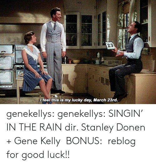 Gif, Target, and Tumblr: 23  l feel this is my lucky day, March 23rd genekellys:  genekellys: SINGIN' IN THE RAIN dir. Stanley Donen + Gene Kelly  BONUS:  reblog for good luck!!