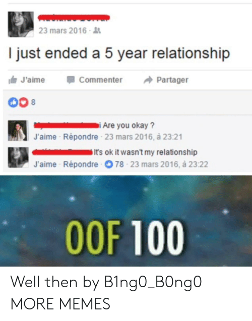 Anaconda, Dank, and Memes: 23 mars 2016  I just ended a 5 year relationship  J'aimeCommenter Partager  J'aime  Répondre 23 mars 2016, à 23:21  It's ok it wasn't my relationship  J'aime Répondre  78-23 mars 2016, à 23:22  OOF 100 Well then by B1ng0_B0ng0 MORE MEMES