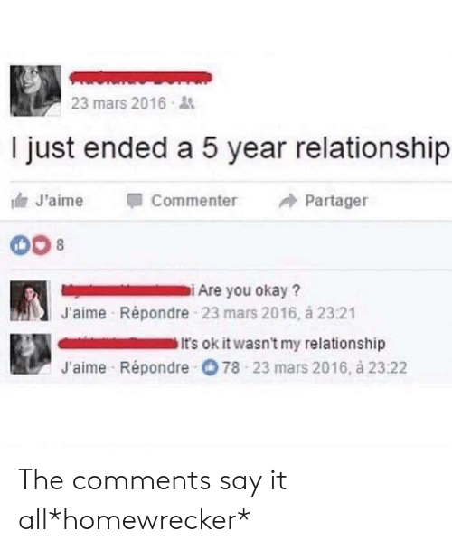 Say It, Mars, and Okay: 23 mars 2016  I just ended a 5 year relationship  Commenter  J'aime  Partager  Are you okay?  J'aime Répondre 23 mars 2016, á 23:21  It's ok it wasn't my relationship  J'aime Répondre 78 23 mars 2016, à 2322 The comments say it all*homewrecker*