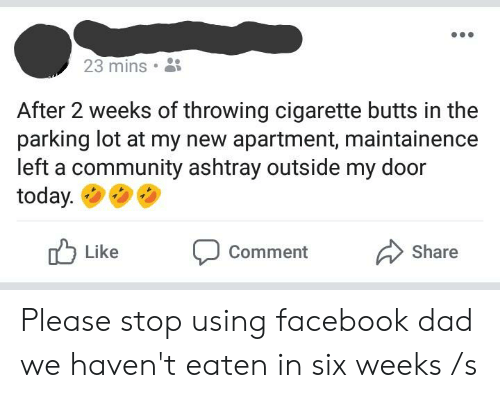 Community, Dad, and Facebook: 23 mins .  After 2 weeks of throwing cigarette butts in the  parking lot at my new apartment, maintainence  left a community ashtray outside my door  today.  Like  Comment  Share Please stop using facebook dad we haven't eaten in six weeks /s