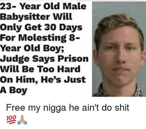 Memes, My Nigga, and Shit: 23- Year Old Male  Babysitter Will  Only Get 30 Days  For Molesting 8-  Year Old Boy;  Judge Says Prison  Will Be Too Hard  On Him, He's Just  A Boy Free my nigga he ain't do shit 💯🙏🏽