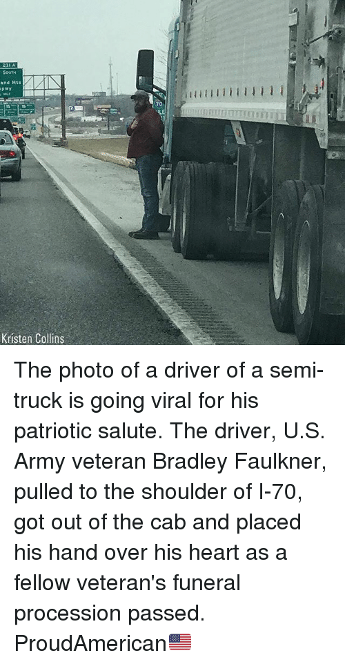Memes, Army, and Heart: 231 A  SOUTH  and Hts  70  Kristen Collins The photo of a driver of a semi-truck is going viral for his patriotic salute. The driver, U.S. Army veteran Bradley Faulkner, pulled to the shoulder of I-70, got out of the cab and placed his hand over his heart as a fellow veteran's funeral procession passed. ProudAmerican🇺🇸
