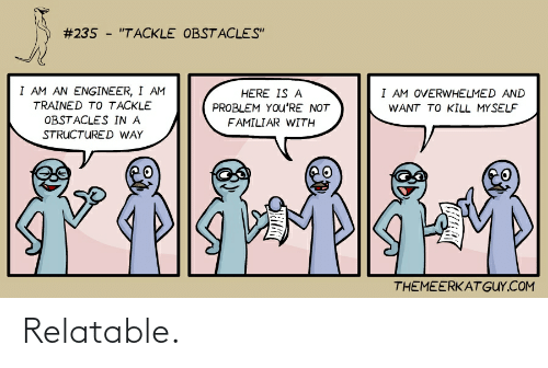 """Relatable, Com, and Engineer:  #235 - """"TACKLE OBSTACLES""""  I AM AN ENGINEER, I AM  I AM OVERWHELMED AND  HERE IS A  TRAINED TO TACKLE  PROBLEM YOu'RE NOT  WANT TO KILL MYSELF  OBSTACLES IN A  FAMILIAR WITH  STRUCTURED WAY  THEMEERKAT GUY.COM Relatable."""