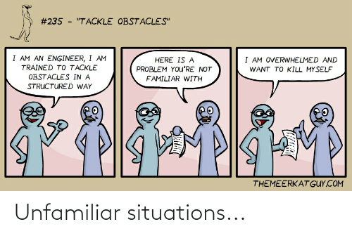 """Com, Engineer, and Youre:  #235 - """"TACKLE OBSTACLES""""  I AM AN ENGINEER, I AM  I AM OVERWHELMED AND  HERE IS A  TRAINED TO TACKLE  PROBLEM YOu'RE NOT  WANT TO KILL MYSELF  OBSTACLES IN A  FAMILIAR WITH  STRUCTURED WAY  THEMEERKAT GUY.COM Unfamiliar situations..."""