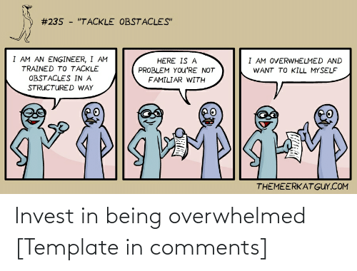 """Invest, Com, and Template:  #235 - """"TACKLE OBSTACLES""""  I AM AN ENGINEER, I AM  I AM OVERWHELMED AND  HERE IS A  TRAINED TO TACKLE  PROBLEM YOu'RE NOT  WANT TO KILL MYSELF  OBSTACLES IN A  FAMILIAR WITH  STRUCTURED WAY  THEMEERKAT GUY.COM Invest in being overwhelmed [Template in comments]"""