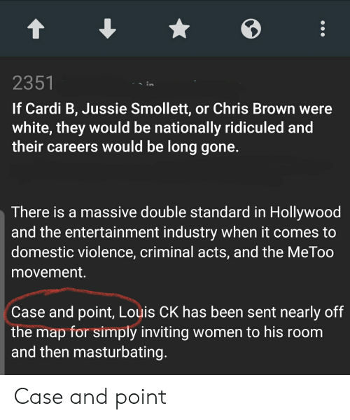 Chris Brown, Domestic Violence, and White: 2351  If Cardi B, Jussie Smollett, or Chris Brown were  white, they would be nationally ridiculed and  their careers would be long gone.  There is a massive double standard in Hollywood  and the entertainment industry when it comes to  domestic violence, criminal acts, and the MeToo  movement.  Case and point, Louis CK has been sent nearly off  the map for simply inviting women to his room  and then masturbating. Case and point