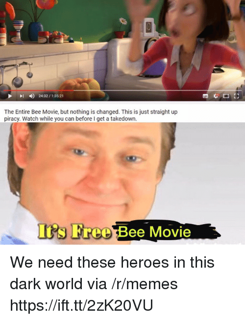 Bee Movie, Memes, and Piracy: 24:32/1:35:21  The Entire Bee Movie, but nothing is changed. This is just straight up  piracy. Watch while you can before I get a takedown  Its Free Bee Movie We need these heroes in this dark world via /r/memes https://ift.tt/2zK20VU