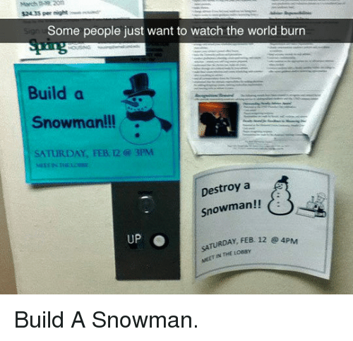 Watch, World, and Build A: $24.35 per night  Some people just want to watch the world burn  Build a  Snowman!!  SATURDAY, FEB. 12 @ 3PM  Snowman!! dt  Destroy a  UP  TURDAY FEB 12 e 4PM  MEET IN THE LOBSY <p>Build A Snowman.</p>