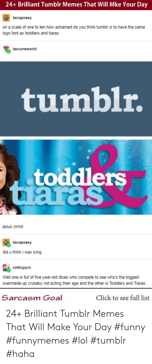 Click, Funny, and Jesus: 24+ Brilliant Tumblr Memes That Will Mke Your Day  tacoposey  on a scale of one to ten how ashamed do you think tumblr is to have the same  logo font as toddlers and tiaras  laurynsworld  tumblr.  toddlers  tuaras  jesus christ  tacoposey  did u think i was lying  celticpyrO  Well one is full of five-year-old divas who compete to see who's the biggest  overmade-up crybaby not acting their age and the other is Toddlers and Tiaras.  Sarcasm Goal  Click to see full list 24+ Brilliant Tumblr Memes That Will Make Your Day #funny #funnymemes #lol #tumblr #haha