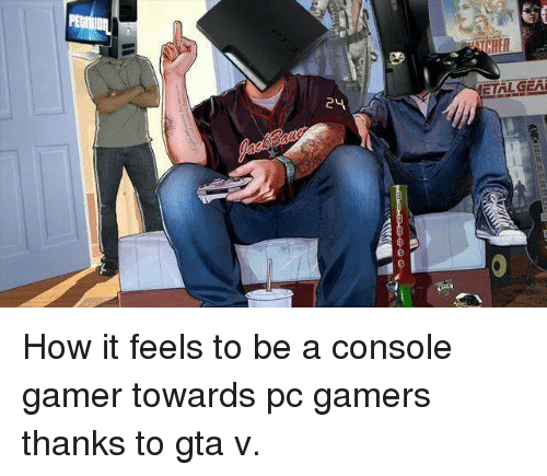 24 ETALGEAI How It Feels to Be a Console Gamer Towards Pc Gamers