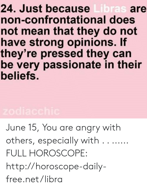 Free, Horoscope, and Http: 24. Just because Libras are  non-confrontational does  not mean that they do not  have strong opinions. If  they're pressed they can  be very passionate in their  beliefs.  zodiacchic June 15, You are angry with others, especially with  . . ...... FULL HOROSCOPE: http://horoscope-daily-free.net/libra