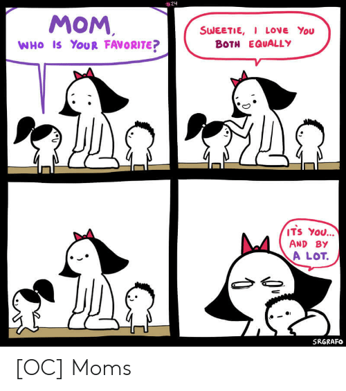 Love, Moms, and Mom:  #24  MOM  SWEETIE, LovE You  BOTH EQUALLY  WHo IS YOUR FAVORITE?  ITS YOU...  AND BY  A LOT.  01  SRGRAFo [OC] Moms