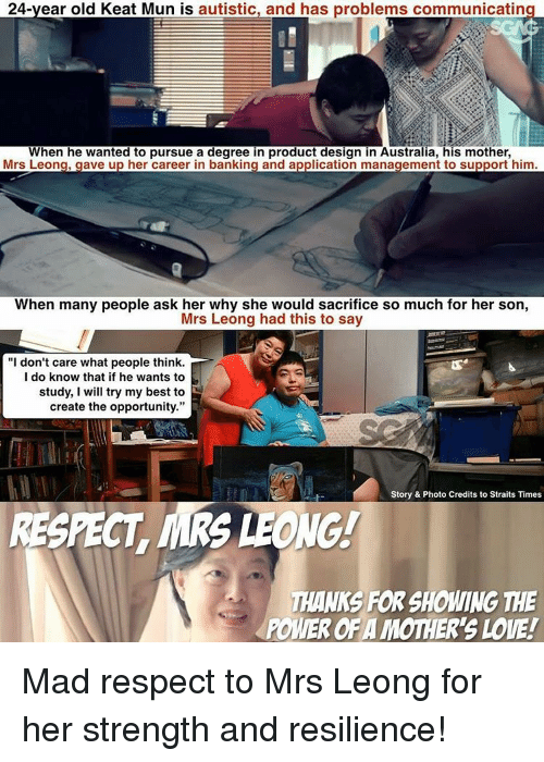 "Love, Memes, and Respect: 24-year old Keat Mun is autistic, and has problems communicatin  When he wanted to pursue a degree in product design in Australia, his mother,  Mrs Leong, gave up her career in banking and application management to support him  When many people ask her why she would sacrifice so much for her son,  Mrs Leong had this to say  ""I don't care what people think  I do know that if he wants to  study, I will try my best to  create the opportunity.""  Story & Photo Credits to Straits Times  RESPECT MRS LEONG!  THANKS FOR SHOWING THE  POMEROFA MOTHER's LOVE! Mad respect to Mrs Leong for her strength and resilience!"