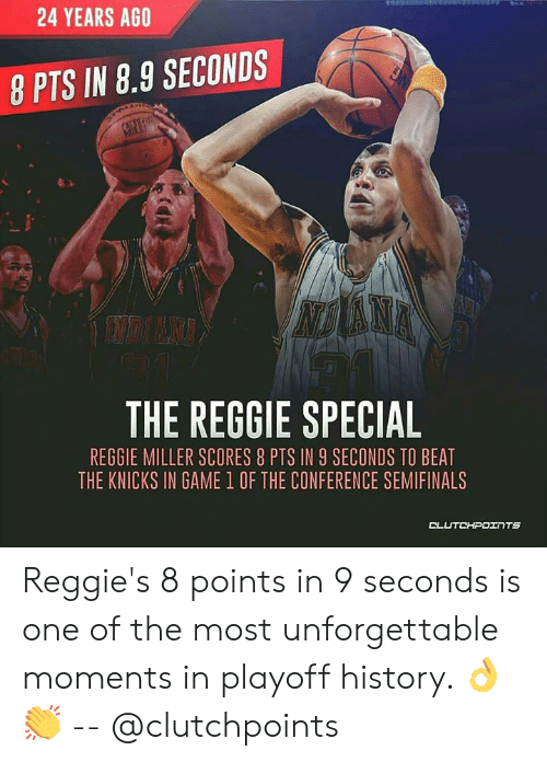 New York Knicks, Reggie, and Reggie Miller: 24 YEARS AGO  8 PTS IN 8.9 SECONDS  THE REGGIE SPECIAL  REGGIE MILLER SCORES 8 PTS IN 9 SECONDS TO BEAT  THE KNICKS IN GAME 1 OF THE CONFERENCE SEMIFINALS Reggie's 8 points in 9 seconds is one of the most unforgettable moments in playoff history. 👌👏 -- @clutchpoints