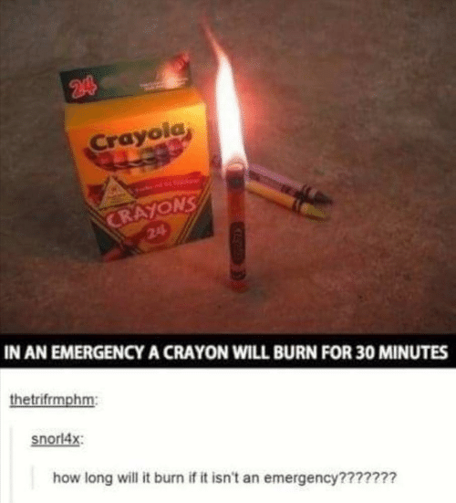 How, Crayola, and Emergency: 244  Crayola  CRAYONS  24  IN AN EMERGENCYA CRAYON WILL BURN FOR 30 MINUTES  thetrifrmphm:  snorl4x  how long will it burn if it isn't an emergency???????