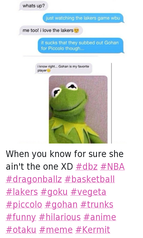 When you know for sure she ain't the one XD dbz NBA dragonballz basketball lakers goku vegeta piccolo gohan trunks funny hilarious anime otaku meme Kermit: Hoe From Math Class  whats up?  🗨 just watching the lakers game wbu  🗩 me too! i love the lakers 😍  🗨 it sucks that they subbed out Gohan for Piccolo though...  🗩 i know right... Gohan is my favorite player 😑 When you know for sure she ain't the one XD dbz NBA dragonballz basketball lakers goku vegeta piccolo gohan trunks funny hilarious anime otaku meme Kermit
