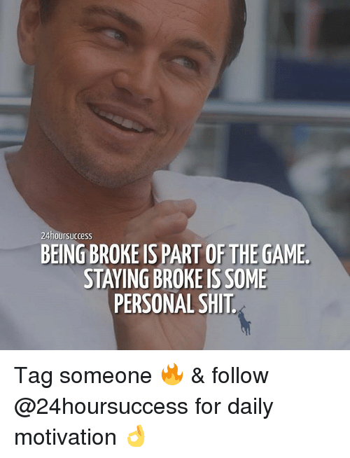 Being Broke, Memes, and Shit: 24hoursuccess  BEING BROKE IS PART OF THE GAME  STAYING BROKE IS SOME  PERSONAL SHIT Tag someone 🔥 & follow @24hoursuccess for daily motivation 👌