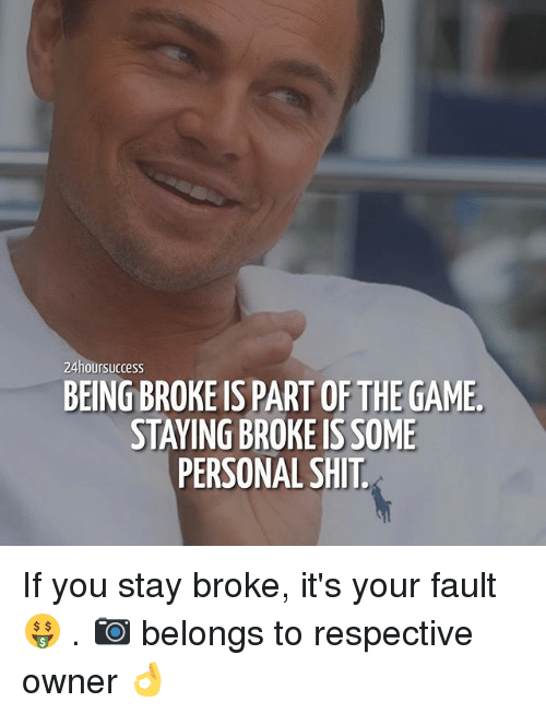 Being Broke, Memes, and Shit: 24hoursuccess  BEING BROKE IS PART OF THE GAME  STAYING BROKE IS SOME  PERSONAL SHIT If you stay broke, it's your fault 🤑 . 📷 belongs to respective owner 👌