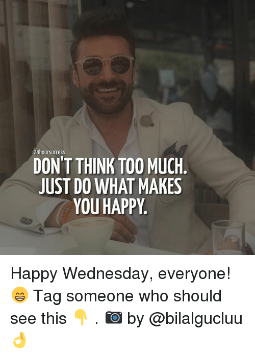 Memes, Too Much, and Happy: 24hoursuccess  DON'T THINK TOO MUCH.  JUST DO WHAT MAKES  YOU HAPPY Happy Wednesday, everyone! 😁 Tag someone who should see this 👇 . 📷 by @bilalgucluu 👌