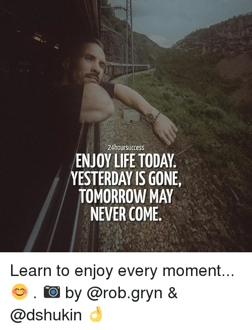 Life, Memes, and Today: 24hoursuccess  ENJOY LIFE TODAY  YESTERDAY IS GONE,  TOMORROW MAY  NEVER COME. Learn to enjoy every moment...😊 . 📷 by @rob.gryn & @dshukin 👌