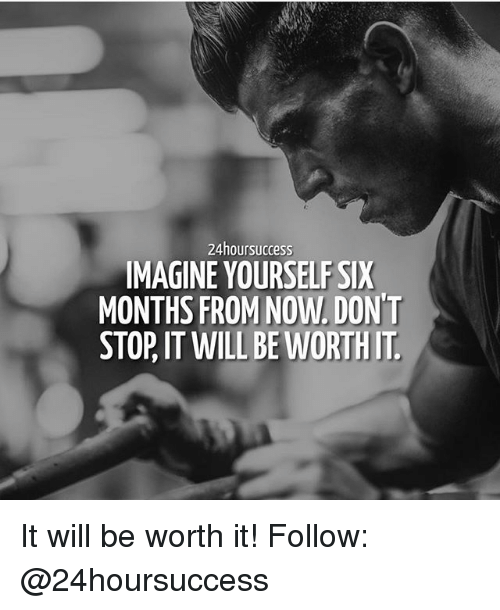 Memes, 🤖, and Imagine: 24hoursuccess  IMAGINE YOURSELF SIX  MONTHS FROM NOW. DON'T  STOP, IT WILL BE WORTHIT It will be worth it! Follow: @24hoursuccess