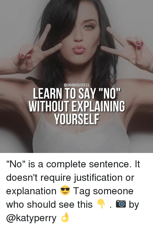 "Memes, Tag Someone, and 🤖: @24HOURSUCCESS  LEARN TO SAY ""NO""  WITHOUT EXPLAINING  YOURSELF ""No"" is a complete sentence. It doesn't require justification or explanation 😎 Tag someone who should see this 👇 . 📷 by @katyperry 👌"