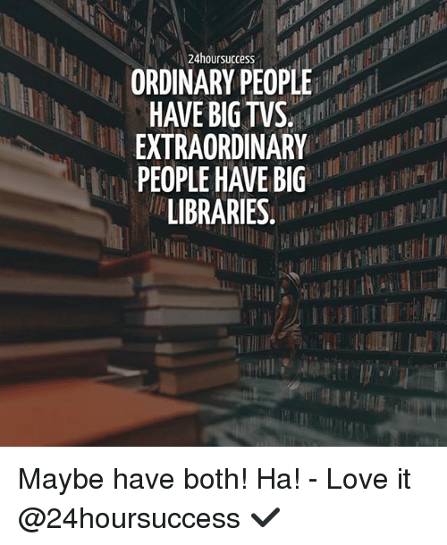 Love, Memes, and Libraries: 24hoursuccess  ORDINARY PEOPLE  HAVE BIG TVS  EXTRAORDINARY  PEOPLE HAVE BIG  LIBRARIES. Maybe have both! Ha! - Love it @24hoursuccess ✔️